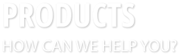 PRODUCTS HOW CAN WE HELP YOU?